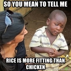 Skeptical 3rd World Kid - So you mean to tell me rice is more fitting than chicken