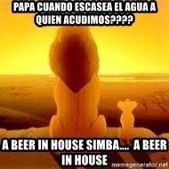 The Lion King - PAPA CUANDO ESCASEA EL AGUA A QUIEN ACUDIMOS???? A BEER IN HOUSE SIMBA....  A BEER IN HOUSE