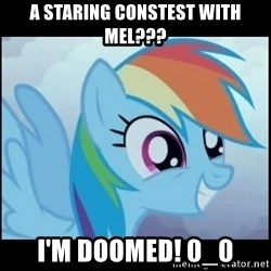 Post Ponies - A Staring constest with mel??? I'm doomed! 0_0