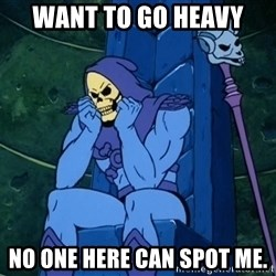 Skeletor sitting - want to go heavy no one here can spot me.