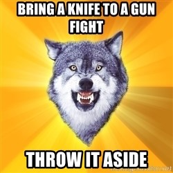 Courage Wolf - bring a knife to a gun fight throw it aside