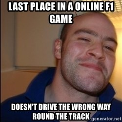 Good Guy Greg - Non Smoker - last place in a online f1 game doesn't drive the wrong way round the track