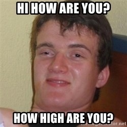 Stoner Stanley - hi how are you? how high are you?
