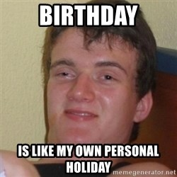 Stoner Stanley - BIRTHDAY IS LIKE MY OWN PERSONAL HOLIDAY