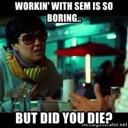 señor chow - workin' with sem is so boring.. but did you die?