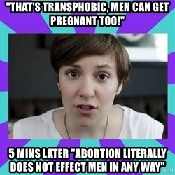 "White Feminist - ""That's transphobic, men can get pregnant too!"" 5 mins later ""Abortion literally does not effect men in any way"""
