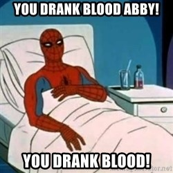 Spider-man cancer  - You drank blood abby! YOU drank blood!
