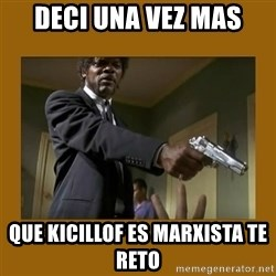 say what one more time - deci una vez mas que kicillof es marxista te reto