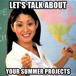 unhelpful teacher - Let's talk about your summer projects