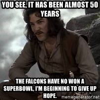 Inigo Montoya Princess Bride - you see, it has been almost 50 years the falcons have no won a superbowl, i'm beginning to give up hope.