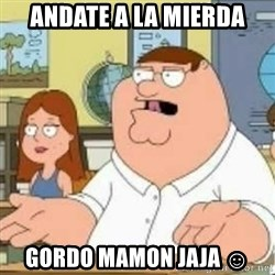 Peter Griffin who the hell cares - Andate a la mierda gordo Mamon Jaja ☺