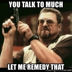 am i the only one around here - you talk to much let me remedy that