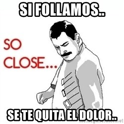 So Close... meme - si follamos.. se te quita el dolor..