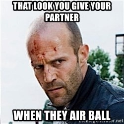 Jason Statham - That look you give your partner when they air ball