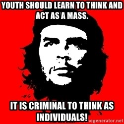 Che Guevara - Youth should learn to think and act as a mass.   IT IS CRIMINAL TO THINK AS INDIVIDUALS!