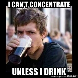 Bad student - i can't concentrate unless i drink