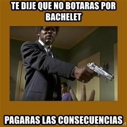 say what one more time - te dije que no botaras por bachelet pagaras las consecuencias