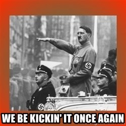 Heil Hitler -  we be kickin' it once again