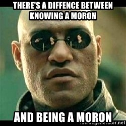 Mindfuck Morpheus - there's a diffence between knowing a moron and being a moron