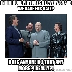 Dr. Evil Laughing - individual pictures of every snake we have for sale? Does anyone do that any more?! Really?!