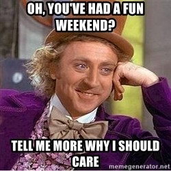 Willy Wonka - oh, you've had a fun weekend? tell me more why I should care