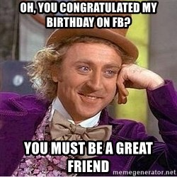 Willy Wonka - oh, You congratulated my birthday on fb? you must be a great friend