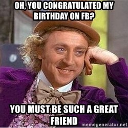 Willy Wonka - Oh, you congratulated my birthday on fb? You must be such a great friend