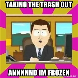 annd its gone - Taking the trash out annnnnd im frozen