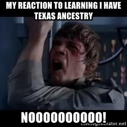 Luke skywalker nooooooo - My reaction to learning I have texas ancestry noooooooooo!