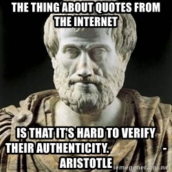 Aristotle - the thing about quotes from the internet is that it's hard to verify their authenticity.                        - aristotle