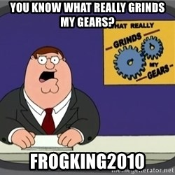 What really grinds my gears - YOU KNOW WHAT REALLY GRINDS MY GEARS? FROGKING2010