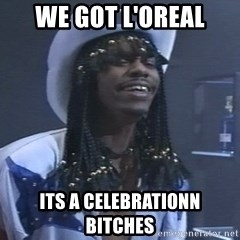 Rick James It's A celebration - we got l'oreal its a celebrationn bitches