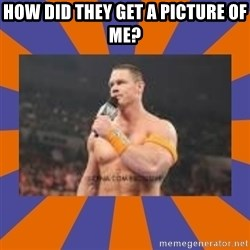 John cena be like you got a big ass dick - how did they get a picture of me?