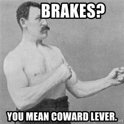 overly manlyman -        Brakes? You mean coward lever.