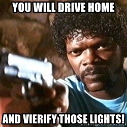 Pulp Fiction - You will drive home And vierify those lights!