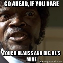 Samuel Jackson pulp fiction - GO AHEAD, IF YOU DARE TOUCH KLAUSS AND DIE, HE'S MINE