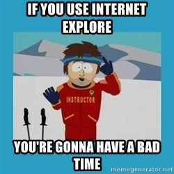 you're gonna have a bad time guy - if you use internet explore you're gonna have a bad time