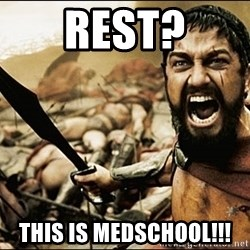 This Is Sparta Meme - REST? THIS IS MEDSCHOOL!!!