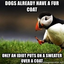 UnpopularOpinion Puffin - Dogs already have a fur coat only an idiot puts on a sweater over a coat