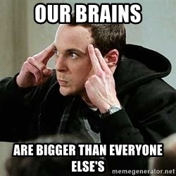 sheldon12345 - OUr BRAINS ARE BIGGER THAN EVERYOne elSe'S