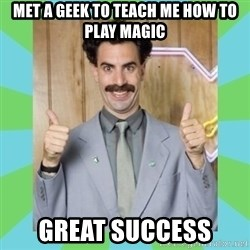 Great Success! - met a geek to teach me how to play magic great success