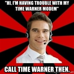 """Call Center Craig  - """"Hi, I'm having trouble with my time warner modem"""" Call time warner then."""