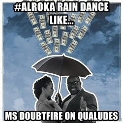Al Roka - #AlRoka rain dance like... Ms Doubtfire On Qualudes
