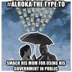 Al Roka - #ALROKA THE TYPE TO smack his mom for using his government in public