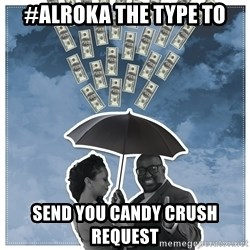 Al Roka - #ALROKA THE TYPE TO send you candy crush request