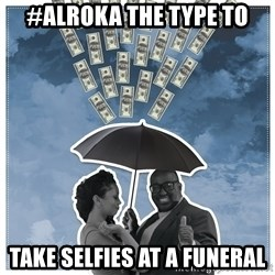 Al Roka - #ALROKA THE TYPE TO take selfies at a funeral