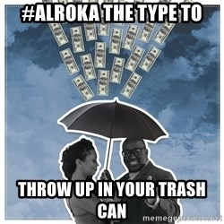Al Roka - #ALROKA THE TYPE TO throw up in your trash can