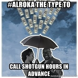 Al Roka - #ALROKA THE TYPE TO call shotgun hours in advance