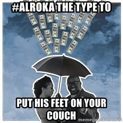 Al Roka - #ALROKA THE TYPE TO put his feet on your couch