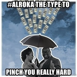 Al Roka - #ALROKA THE TYPE TO pinch you really hard